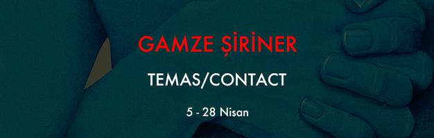 """GAMZE ŞİRİNER """"TEMAS/CONTACT"""""""